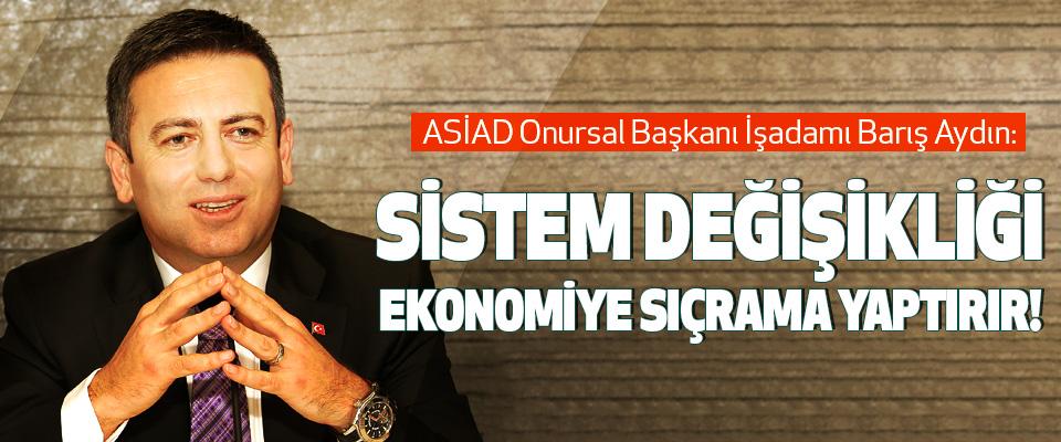 Asiad Onursal Başkanı İşadamı Barış Aydın: Sistem değişikliği ekonomiye sıçrama yaptırır!