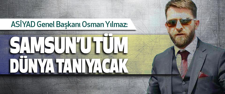 ASİYAD Genel Başkanı Osman Yılmaz:Samsun'u Tüm Dünya Tanıyacak..