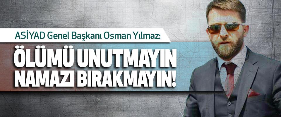 ASİYAD Genel Başkanı Osman Yılmaz:Ölümü unutmayın namazı bırakmayın!