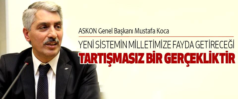 ASKON Genel Başkanı Mustafa Koca:Yeni Sistemin Milletimize Fayda Getireceği Tartışmasız Bir Gerçekliktir
