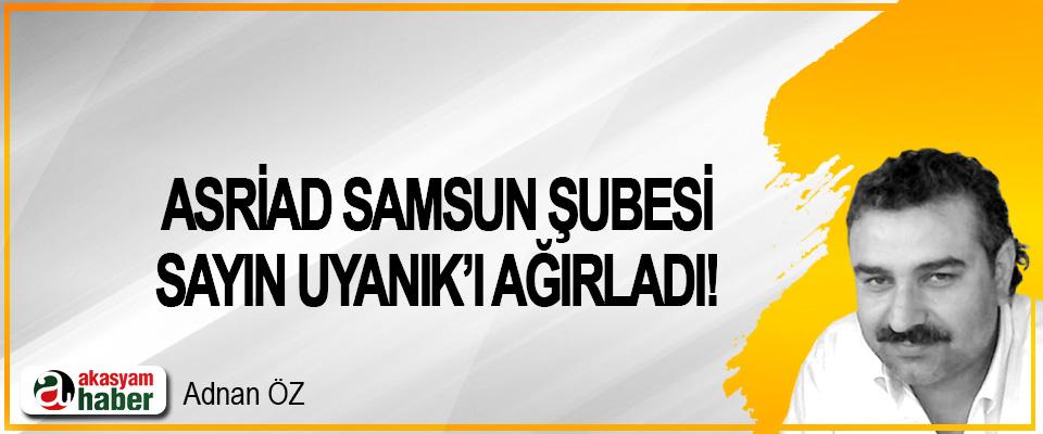ASRİAD Samsun Şubesi Sayın Uyanık'ı Ağırladı!