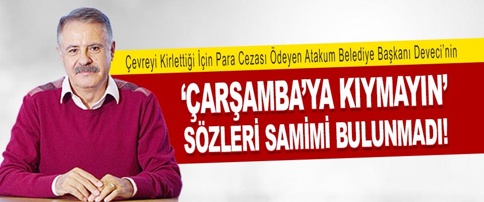Atakum Belediye Başkanı Deveci'nin 'Çarşamba'ya Kıymayın' Sözleri Samimi Bulunmadı!