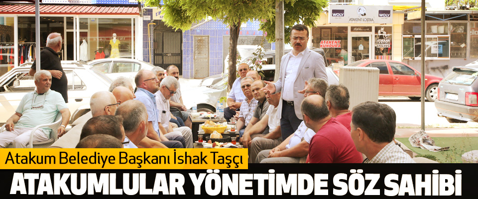 Atakum Belediye Başkanı İshak Taşçı; Atakumlular Yönetimde Söz Sahibi