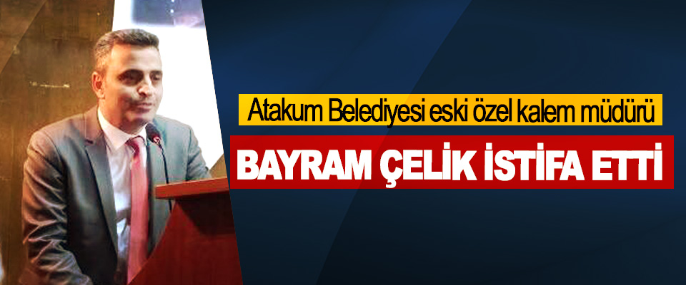 Atakum Belediyesi eski özel kalem müdürü Bayram Çelik İstifa Etti