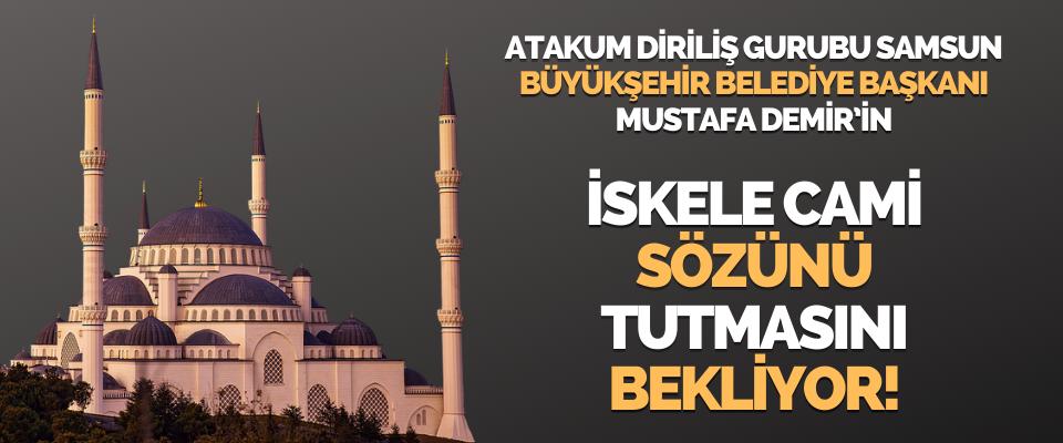 Atakum Diriliş Gurubu Samsun Büyükşehir Belediye Başkanı Mustafa Demir'in İskele Cami Sözünü Tutmasını Bekliyor!