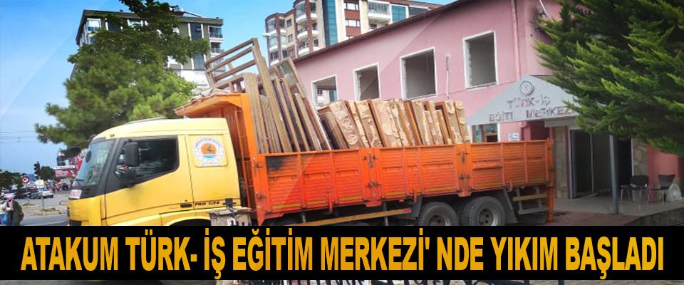 Atakum Türk- İş Eğitim Merkezi' nde Yıkım Başladı