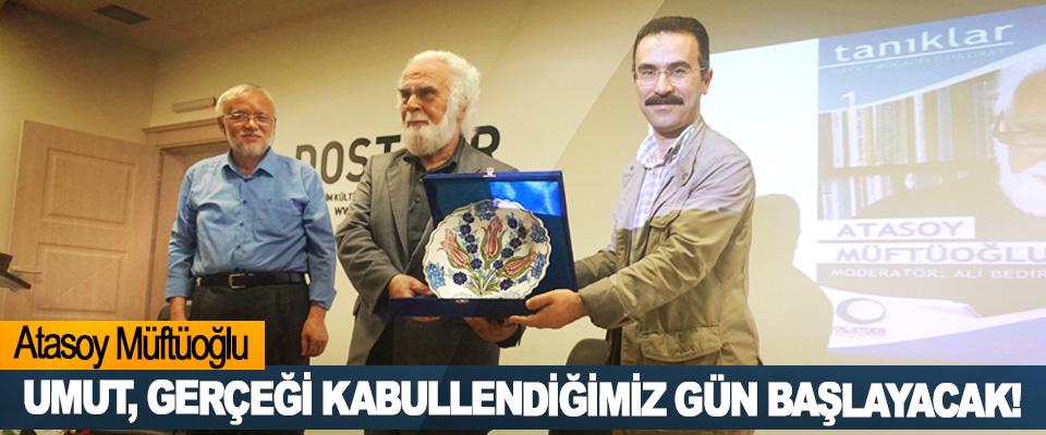 Atasoy Müftüoğlu: Umut, gerçeği kabullendiğimiz gün başlayacak!