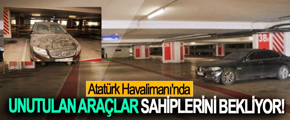 Atatürk Havalimanı'nda Unutulan Araçlar Sahiplerini Bekliyor!