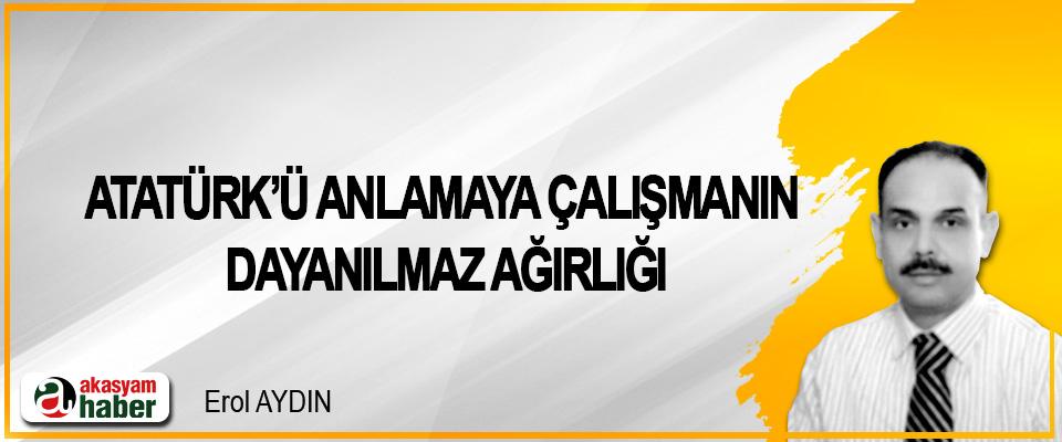 Atatürk'ü Anlamaya Çalışmanın Dayanılmaz Ağırlığı