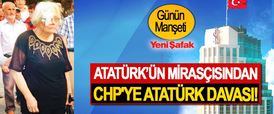 Atatürk'ün mirasçısından CHP'ye Atatürk davası!