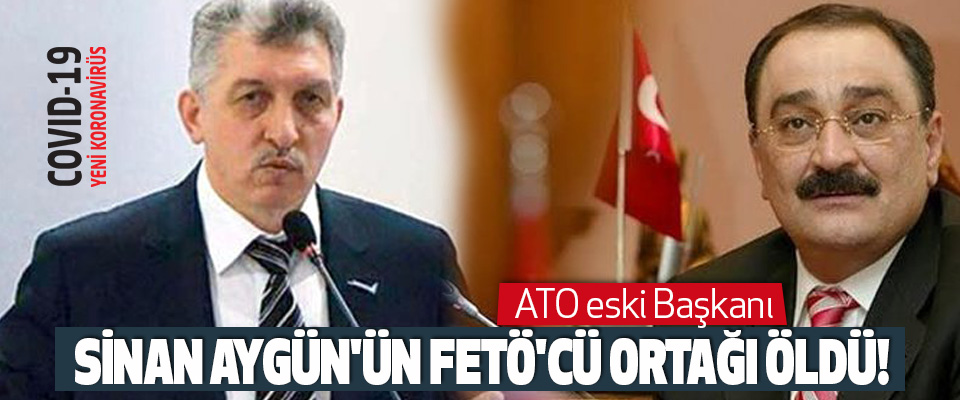 ATO Eski Başkanı Sinan Aygün'ün FETÖ'cü ortağı Korona'dan öldü!