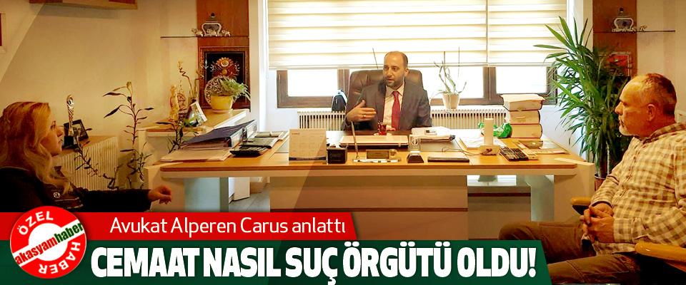 Avukat Alperen Carus anlattı: Cemaat nasıl suç örgütü oldu!