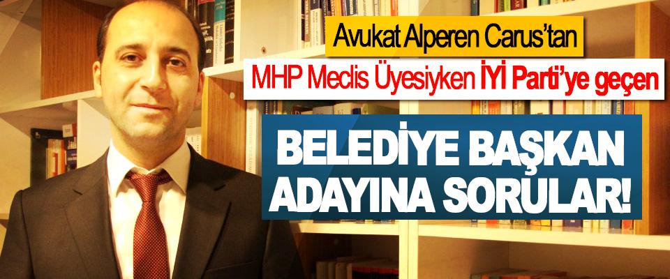 Avukat Alperen Carus'tan MHP Meclis Üyesiyken İYİ Parti'ye geçen Belediye başkan adayına sorular!