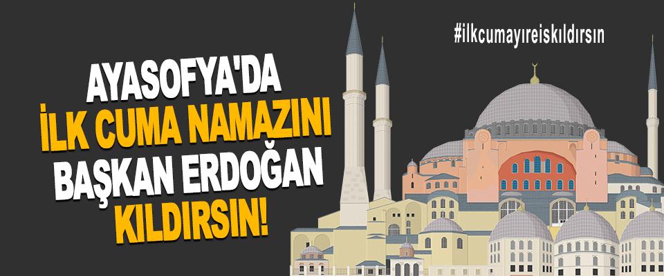 Ayasofya'da İlk Cuma Namazını Başkan Erdoğan Kıldırsın!