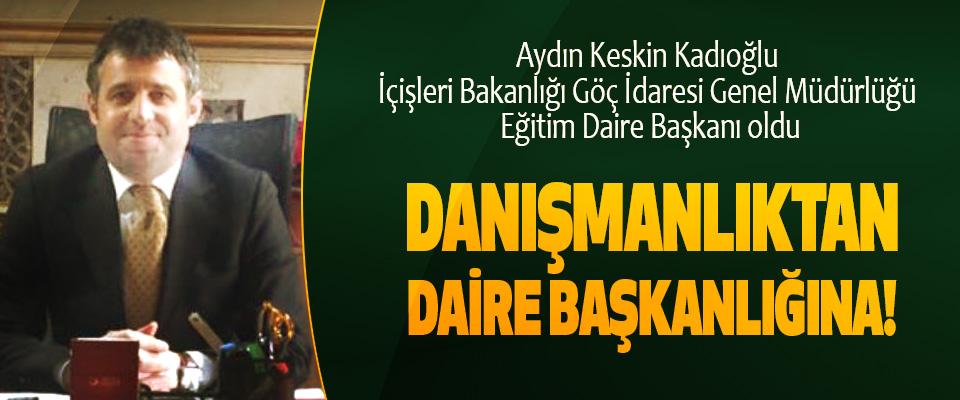 Aydın Keskin Kadıoğlu İçişleri Bakanlığı Göç İdaresi Genel Müdürlüğü Eğitim Daire Başkanı oldu