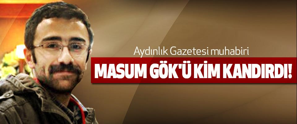 Aydınlık Gazetesi muhabiri Masum Gök'ü kim kandırdı!
