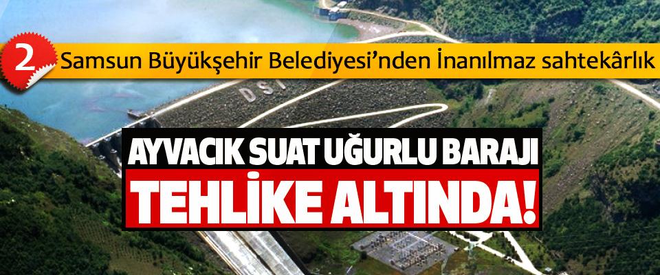 Ayvacık Suat Uğurlu Barajı tehlike altında!
