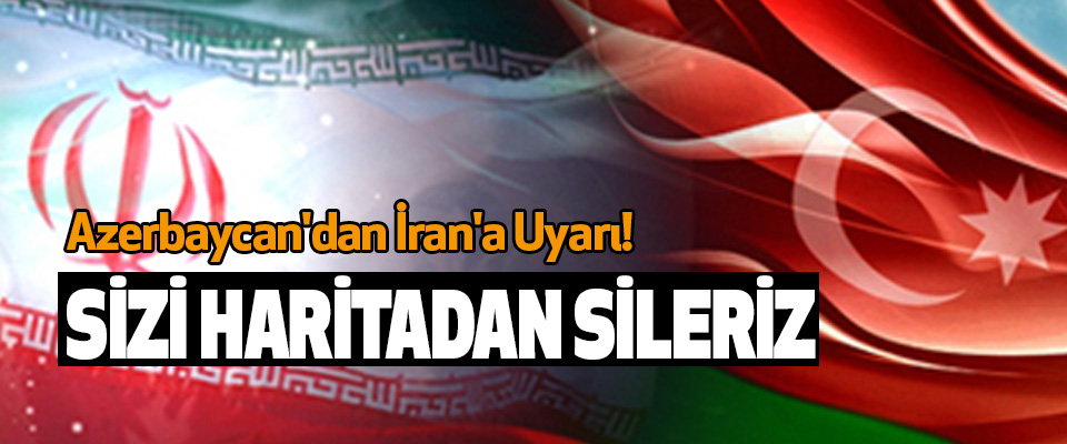 Azerbaycan'dan İran'a Uyarı! Sizi Haritadan Sileriz