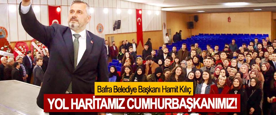 Bafra Belediye Başkanı Hamit Kılıç: Yol haritamız cumhurbaşkanımız!