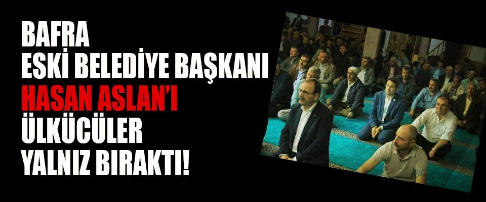 Bafra Eski Belediye Başkanı Hasan Aslan'ı Ülkücüler Yalnız Bıraktı!