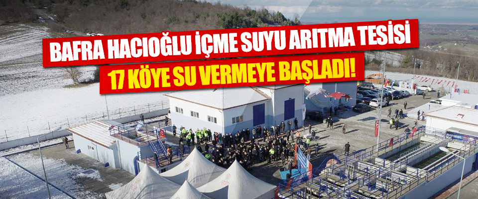 Bafra Hacıoğlu İçme Suyu Arıtma Tesisi, 17 Köye Su Vermeye Başladı!
