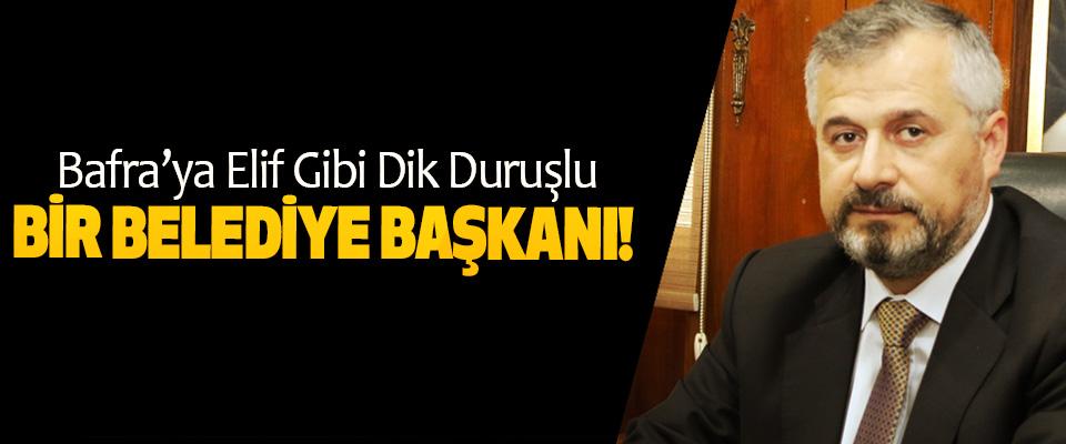 Bafra'ya Elif Gibi Dik Duruşlu Bir Belediye Başkanı!