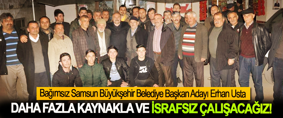 Bağımsız Samsun Büyükşehir Belediye Başkan Adayı Erhan Usta; Daha fazla kaynakla ve israfsız çalışacağız!