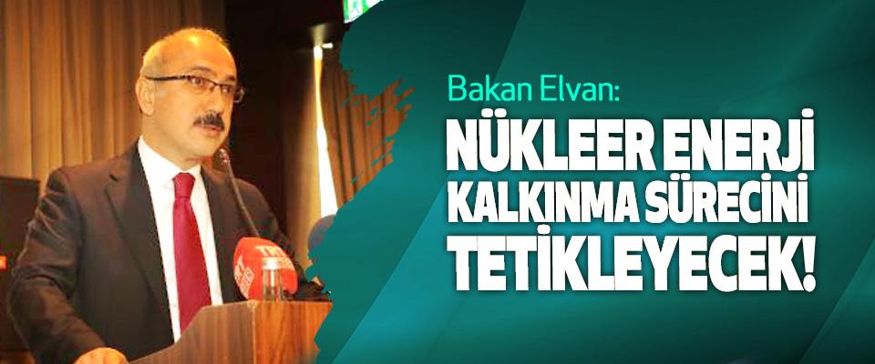 Bakan Elvan: Nükleer teknoloji, Kalkınma Sürecini Tetikleyecek!