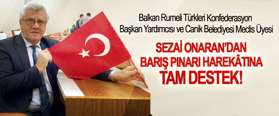 Balkan Rumeli Türkleri Konfederasyon Başkan Yardımcısı ve Canik Belediyesi Meclis Üyesi Sezai Onaran'dan Barış Pınarı Harekâtına tam destek!