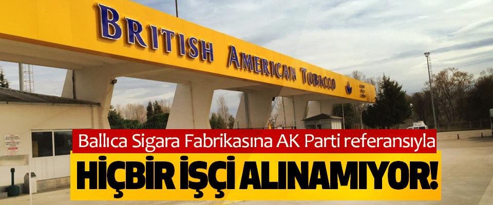 Ballıca Sigara Fabrikasına AK Parti referansıyla Hiçbir işçi alınamıyor!