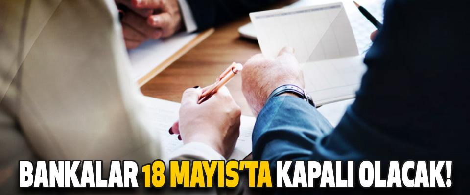 Bankalar 18 Mayıs'ta Kapalı Olacak!