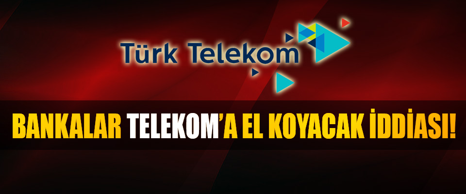 Bankalar telekom'a el koyacak iddiası!