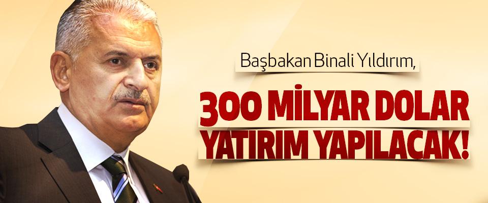 Başbakan Binali Yıldırım, 300 Milyar Dolar Yatırım Yapılacak!
