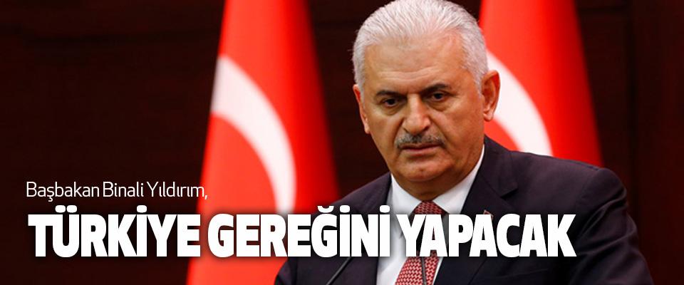 Başbakan Binali Yıldırım, Türkiye Gereğini Yapacak