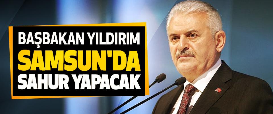 Başbakan Yıldırım Samsun'da Sahur Yapacak