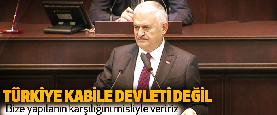 Başbakan Yıldırım: Türkiye Kabile Devleti Değil,  Bize yapılanın karşılığını misliyle veririz