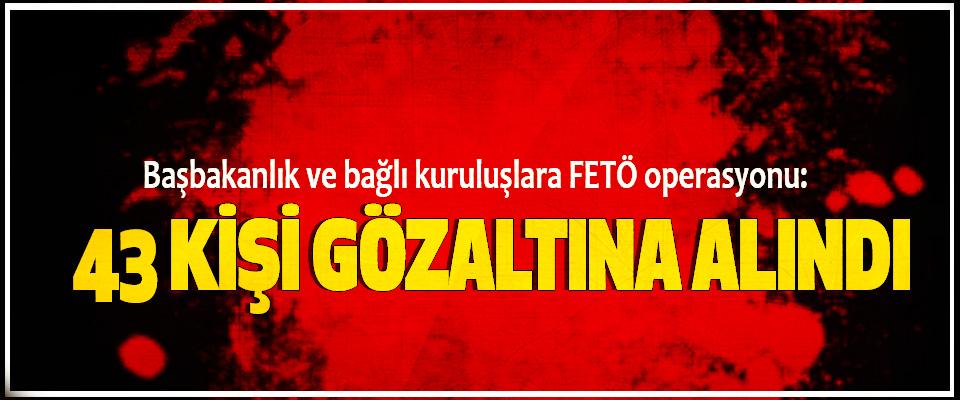 Başbakanlık ve bağlı kuruluşlara FETÖ operasyonu: 43 Kişi Gözaltına Alındı