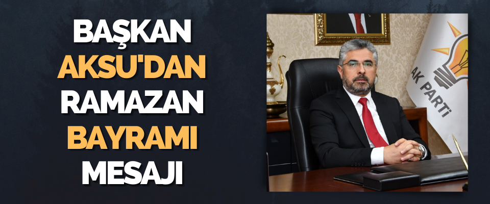 Başkan Aksu'dan Ramazan Bayramı Mesajı