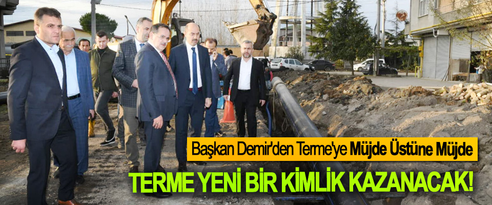 Başkan Demir'den Terme'ye Müjde Üstüne Müjde