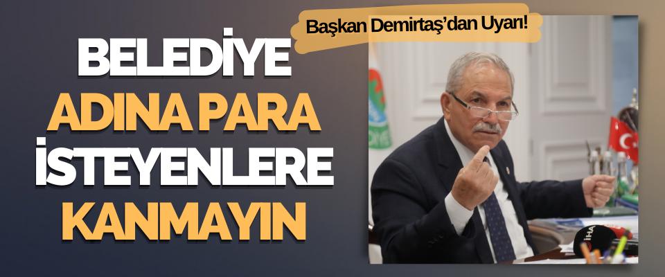 Başkan Demirtaş'dan Uyarı; Belediye Adına Para İsteyenlere İtibar Etmeyin