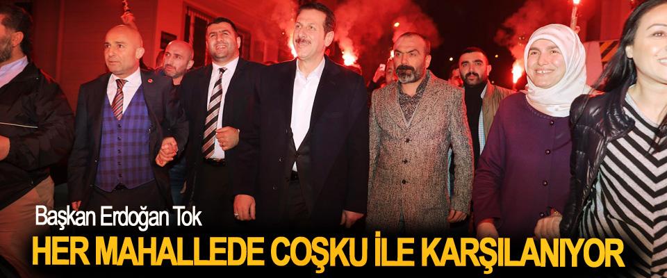 Başkan Erdoğan Tok, Her Mahallede Coşku İle Karşılanıyor
