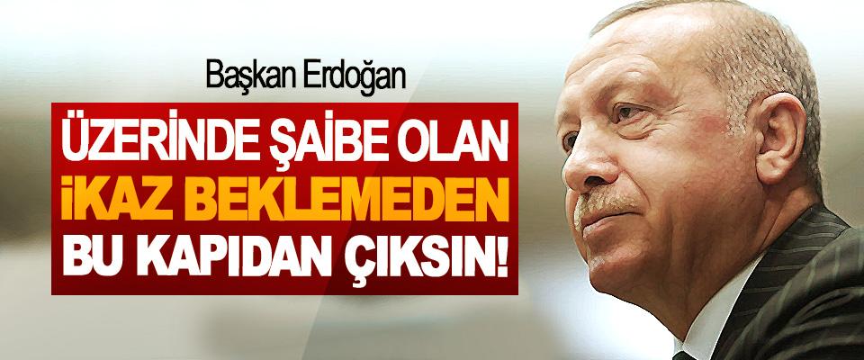 Başkan Erdoğan: üzerinde şaibe olan ikaz beklemeden bu kapıdan çıksın!