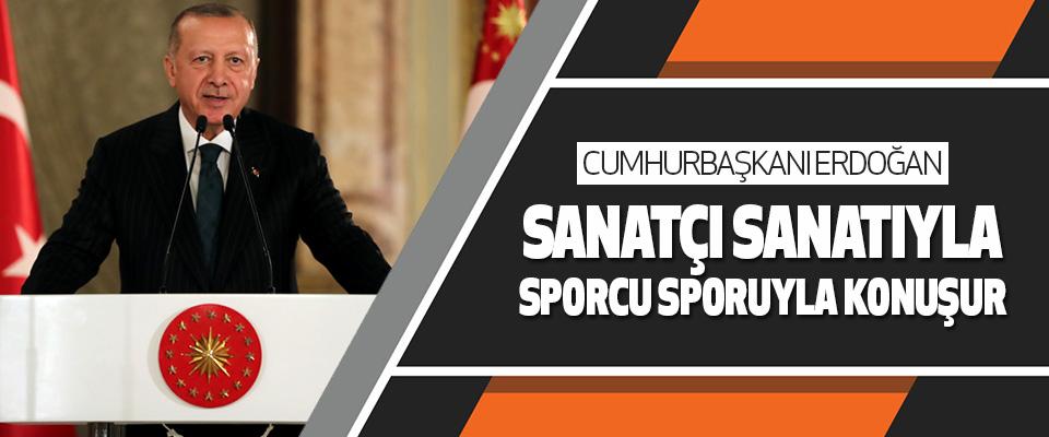Başkan Erdoğan:Sanatçı Sanatıyla, Sporcu Sporuyla Konuşur