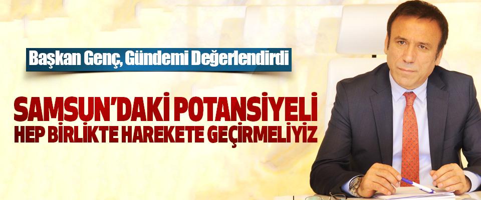 Başkan Genç; Samsun'daki Potansiyeli Hep Birlikte Harekete Geçirmeliyiz
