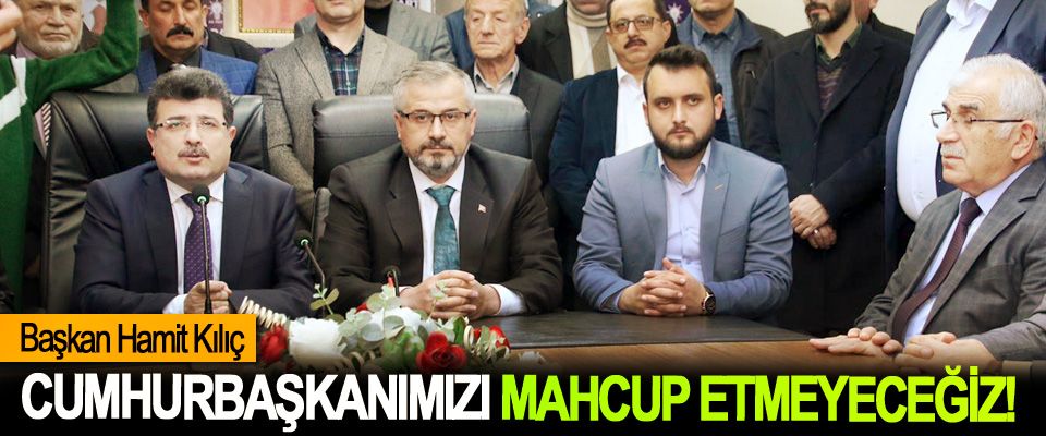 Başkan Hamit Kılıç: Cumhurbaşkanımızı Mahcup Etmeyeceğiz