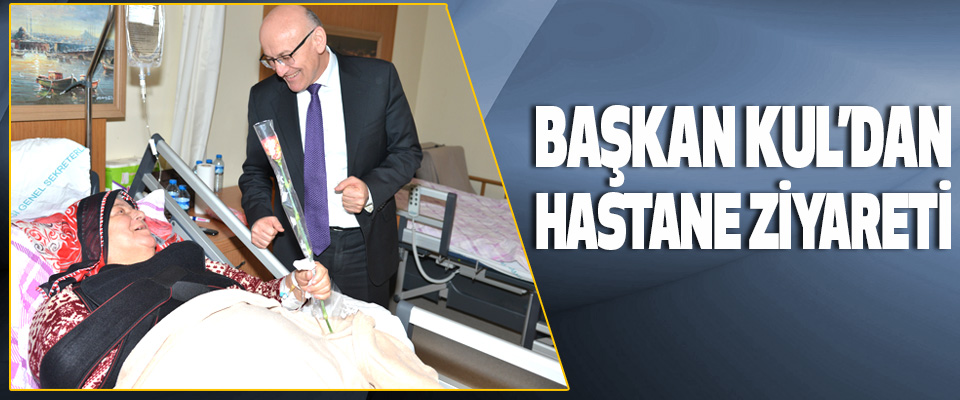 Başkan Kul'dan Hastane Ziyareti