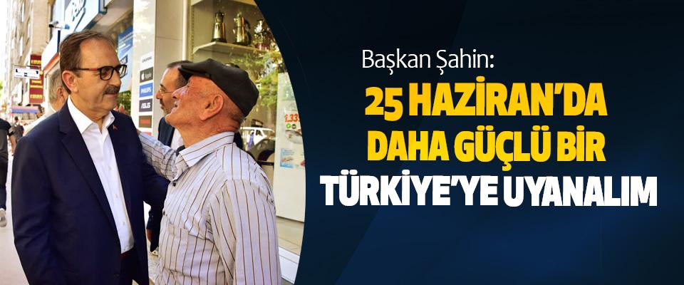 Başkan Şahin: 25 Haziran'da Daha Güçlü Bir Türkiye'ye Uyanalım
