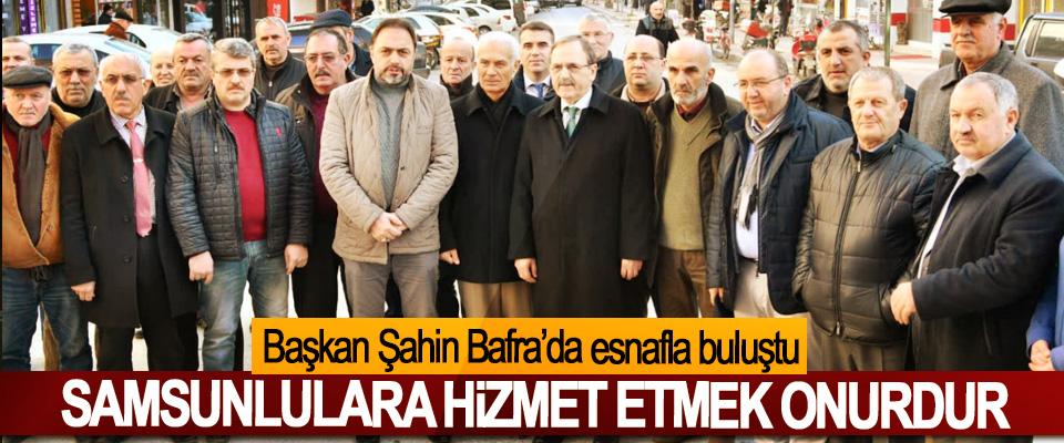 Başkan Şahin Bafra'da esnafla buluştu