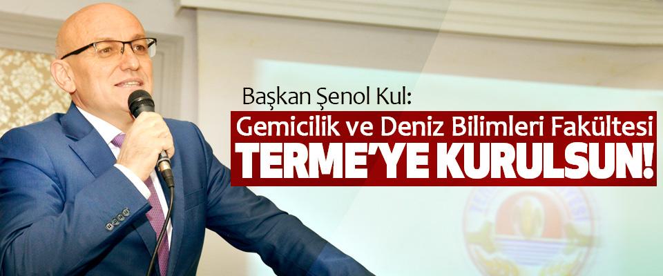 Başkan Şenol Kul: Gemicilik ve Deniz Bilimleri Fakültesi Terme'ye Kurulsun!