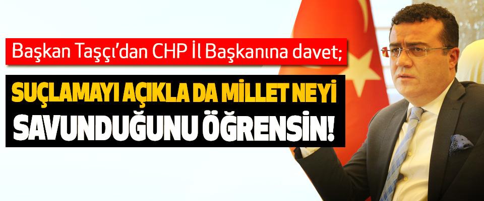 Başkan Taşçı'dan CHP İl Başkanına davet; Suçlamayı açıkla da millet neyi savunduğunu öğrensin!
